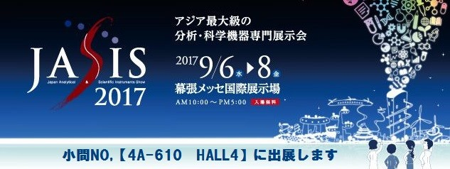 「JASIS 2017」アジア最大級の分析・科学機器専門展示会 2017年9月6日(水)~8日(金) 幕張メッセ国際展示場 AM10:00~PM5:00 入場無料 小間NO.【4A-610 HALL4】に出展します
